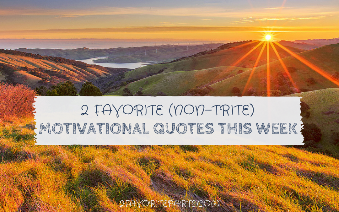 2 Favorite (Non-Trite) Motivational Quotes This Week