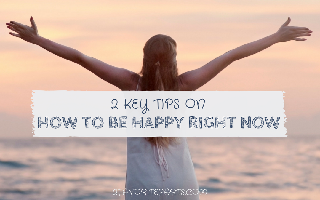 2 Key Tips on How to Be Happy Right Now