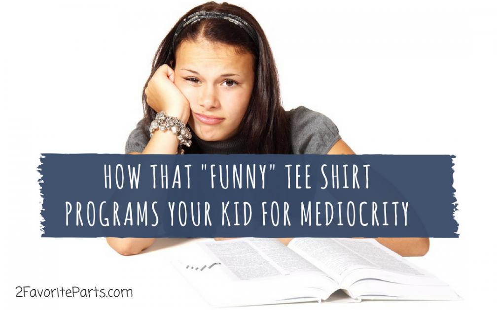 "Programming Our Minds: How that ""Funny"" Tee Shirt Instills Mediocrity In Your Kid"