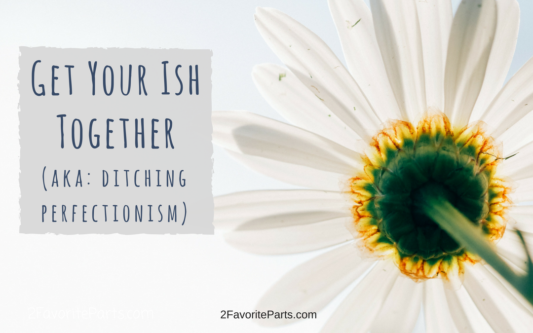 Get your Ish together (aka: ditching perfectionism)